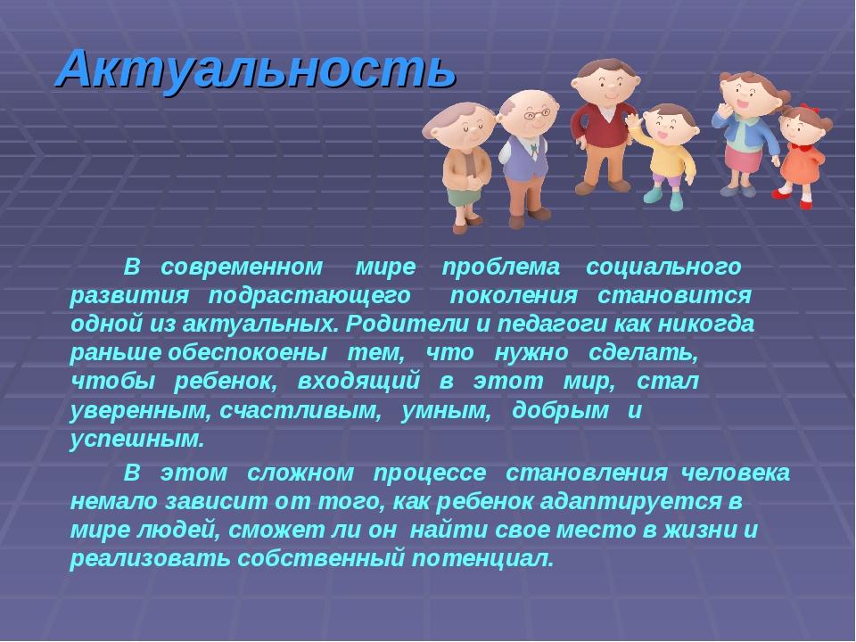 Актуальность В современном мире проблема социального развития подрастающего...