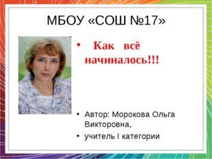 МБОУ «СОШ №17» Как всё начиналось!!! Автор: Морокова Ольга Викторовна, учите