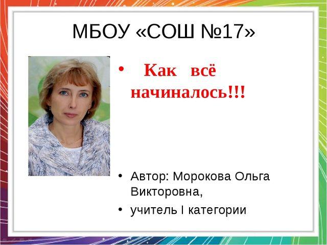 МБОУ «СОШ №17» Как всё начиналось!!! Автор: Морокова Ольга Викторовна, учите...