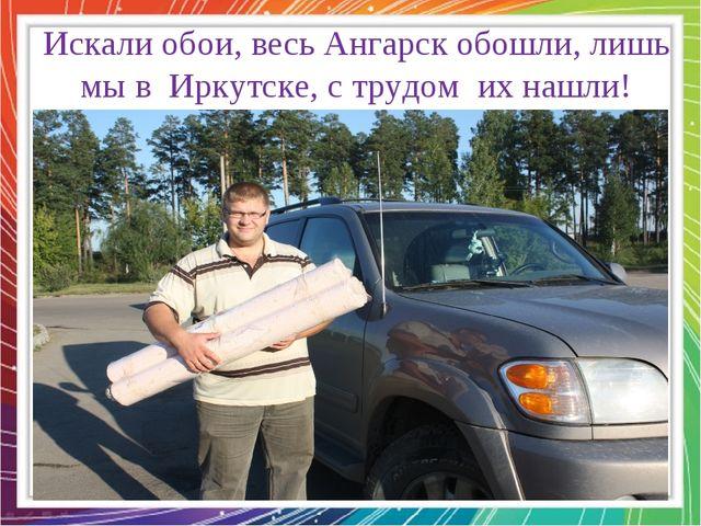 Искали обои, весь Ангарск обошли, лишь мы в Иркутске, с трудом их нашли!