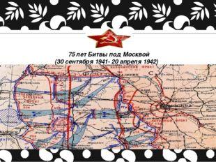 75 лет Битвы под Москвой (30 сентября 1941- 20 апреля 1942)