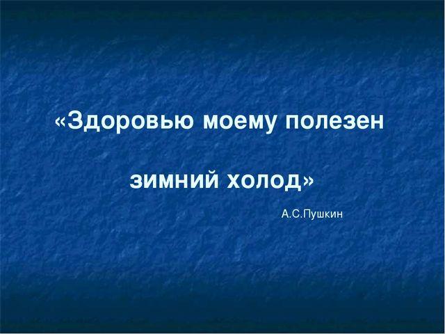 «Здоровью моему полезен зимний холод» А.С.Пушкин