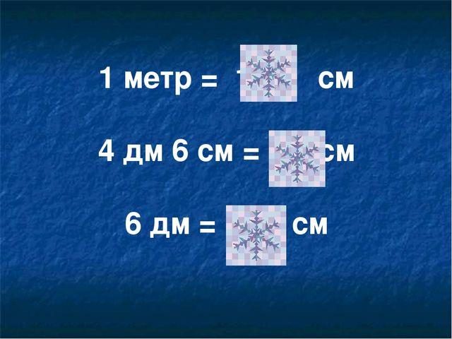 1 метр = 100 см 4 дм 6 см = 46 см 6 дм = 60 см