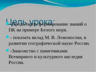 Цель урока: -Продолжить формирование знаний о ПК на примере Белого моря. - п