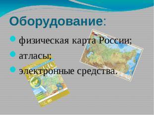 Оборудование: физическая карта России; атласы; электронные средства.