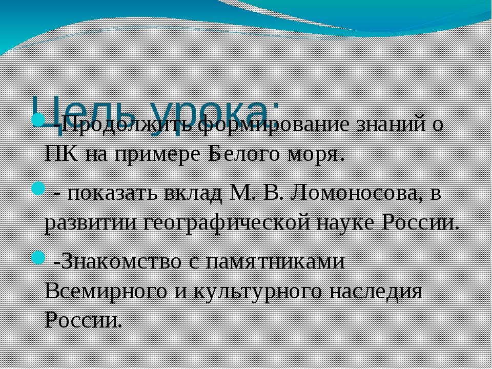 Цель урока: -Продолжить формирование знаний о ПК на примере Белого моря. - п...