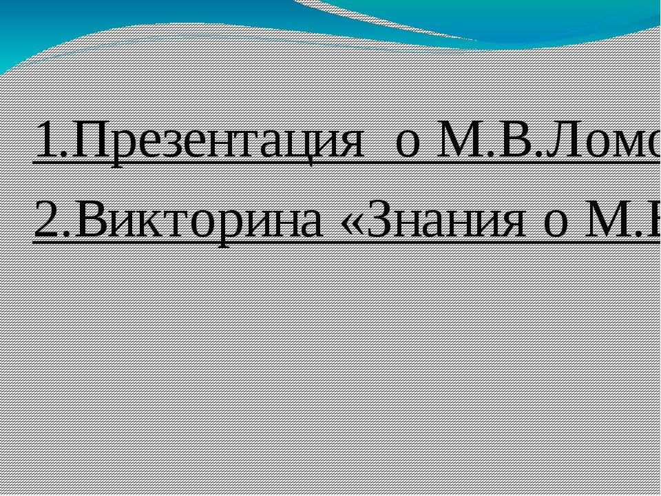 1.Презентация о М.В.Ломоносове. 2.Викторина «Знания о М.В.Ломоносове»