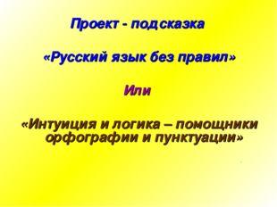 Проект - подсказка «Русский язык без правил» Или «Интуиция и логика – помощни