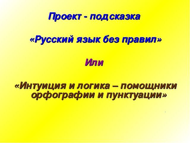 Проект - подсказка «Русский язык без правил» Или «Интуиция и логика – помощни...