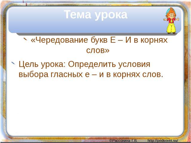 «Чередование букв Е – И в корнях слов» Цель урока: Определить условия выбора...