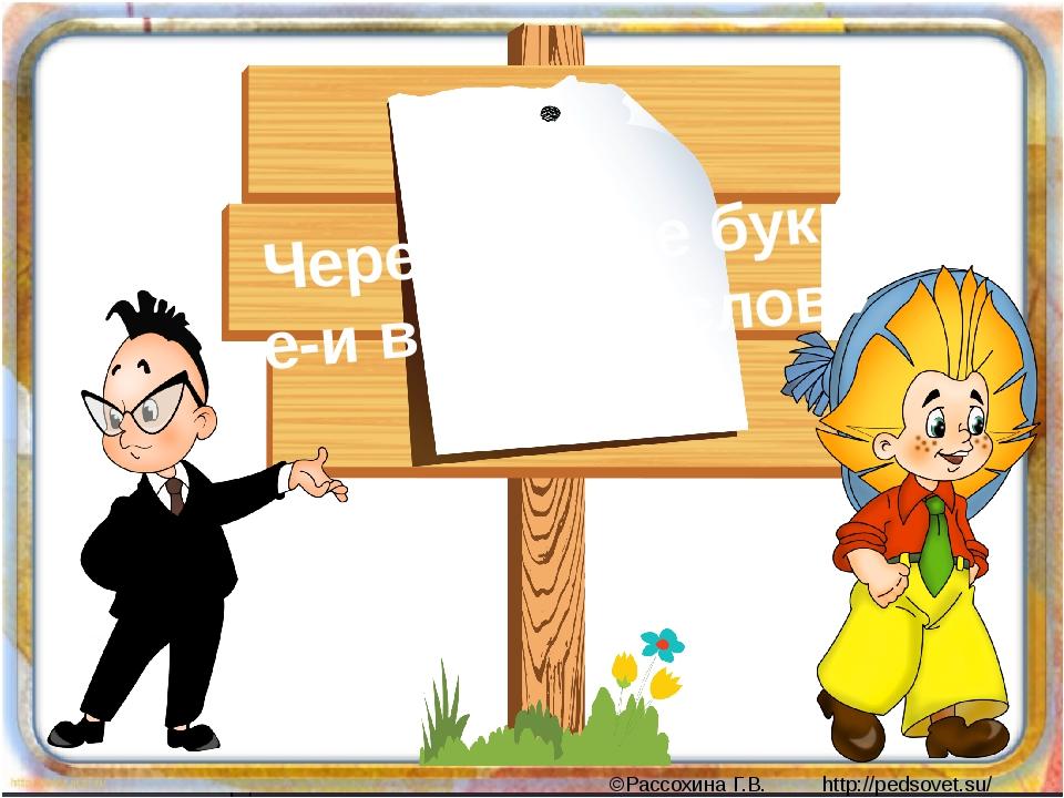 Чередование букв е-и в корнях слов» 5 класс Образец заголовка ©Рассохина Г.В....