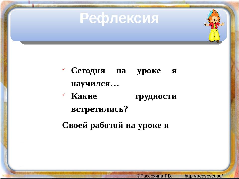 Рефлексия Сегодня на уроке я научился… Какие трудности встретились? Своей ра...