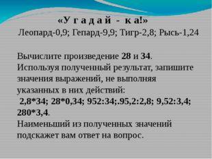 Леопард-0,9; Гепард-9,9; Тигр-2,8; Рысь-1,24 Вычислите произведение 28 и 34.