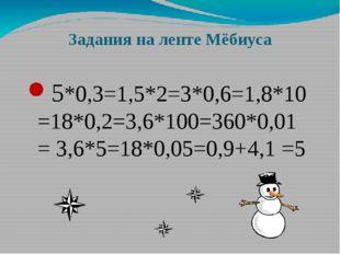 Задания на ленте Мёбиуса 5*0,3=1,5*2=3*0,6=1,8*10=18*0,2=3,6*100=360*0,01= 3,