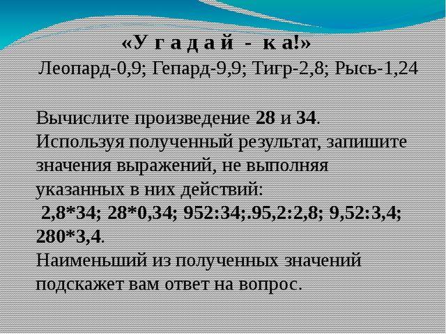 Леопард-0,9; Гепард-9,9; Тигр-2,8; Рысь-1,24 Вычислите произведение 28 и 34....