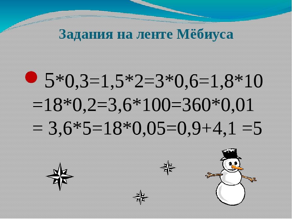 Задания на ленте Мёбиуса 5*0,3=1,5*2=3*0,6=1,8*10=18*0,2=3,6*100=360*0,01= 3,...