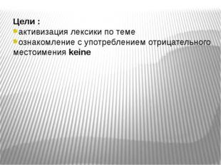 Цели : активизация лексики по теме ознакомление с употреблением отрицательног