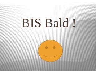 BIS Bald !