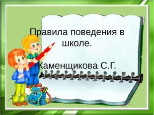 Правила поведения в школе. Каменщикова С.Г.