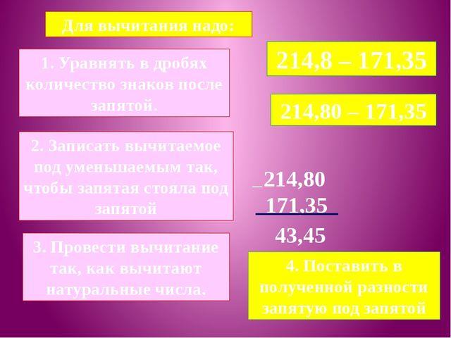 Для вычитания надо: 214,8 – 171,35 1. Уравнять в дробях количество знаков пос...
