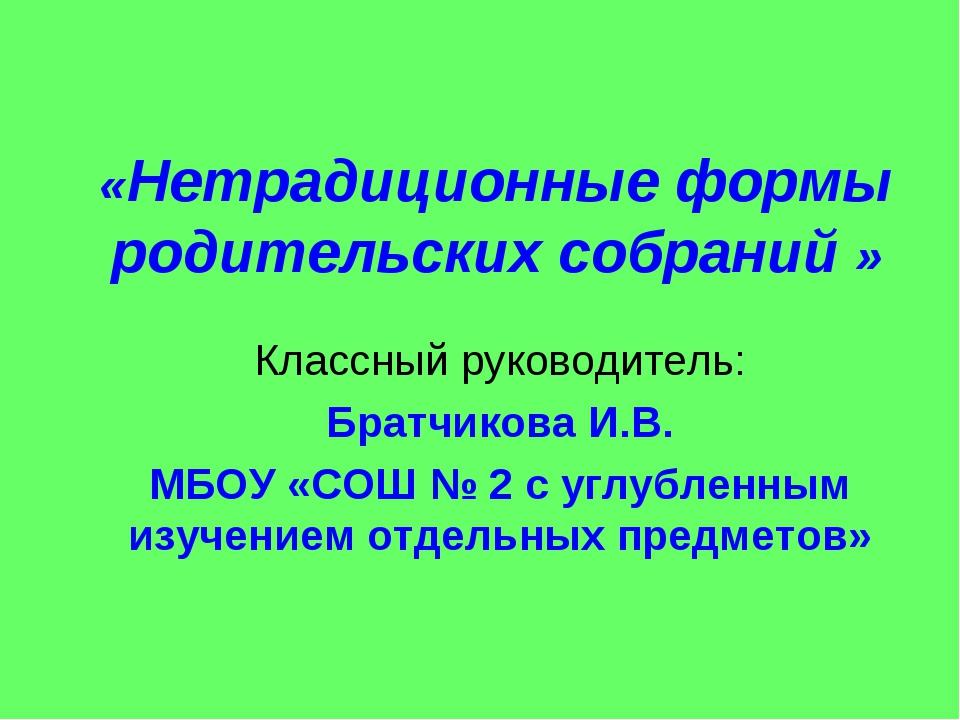 «Нетрадиционные формы родительских собраний » Классный руководитель: Братчико...