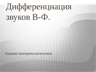 Ларцева екатерина васильевна Дифференциация звуков В-Ф.
