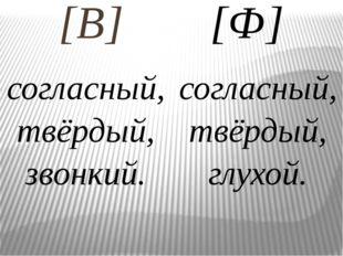 [В] согласный, твёрдый, звонкий. [Ф] согласный, твёрдый, глухой.