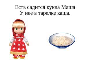 Есть садится кукла Маша У нее в тарелке каша.
