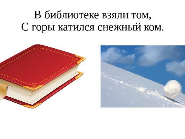 В библиотеке взяли том, С горы катился снежный ком.