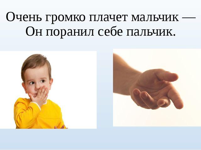 Очень громко плачет мальчик — Он поранил себе пальчик.