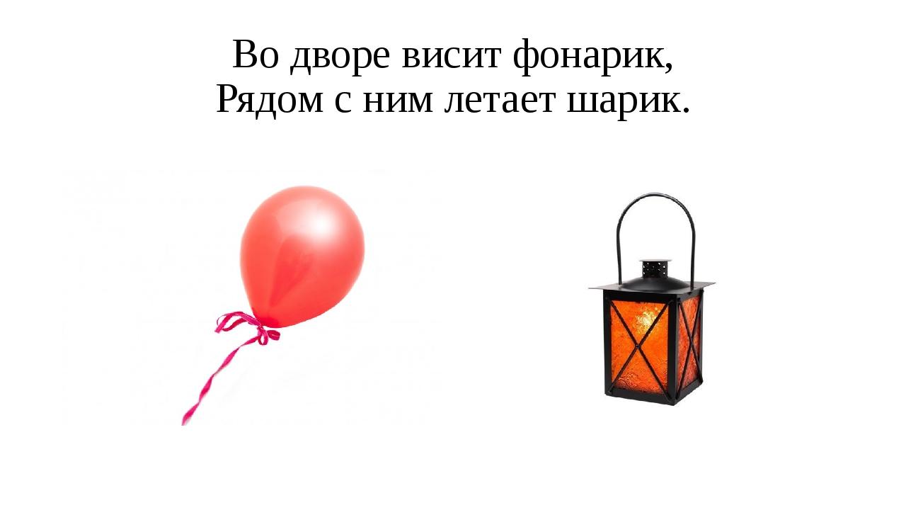 Во дворе висит фонарик, Рядом с ним летает шарик.