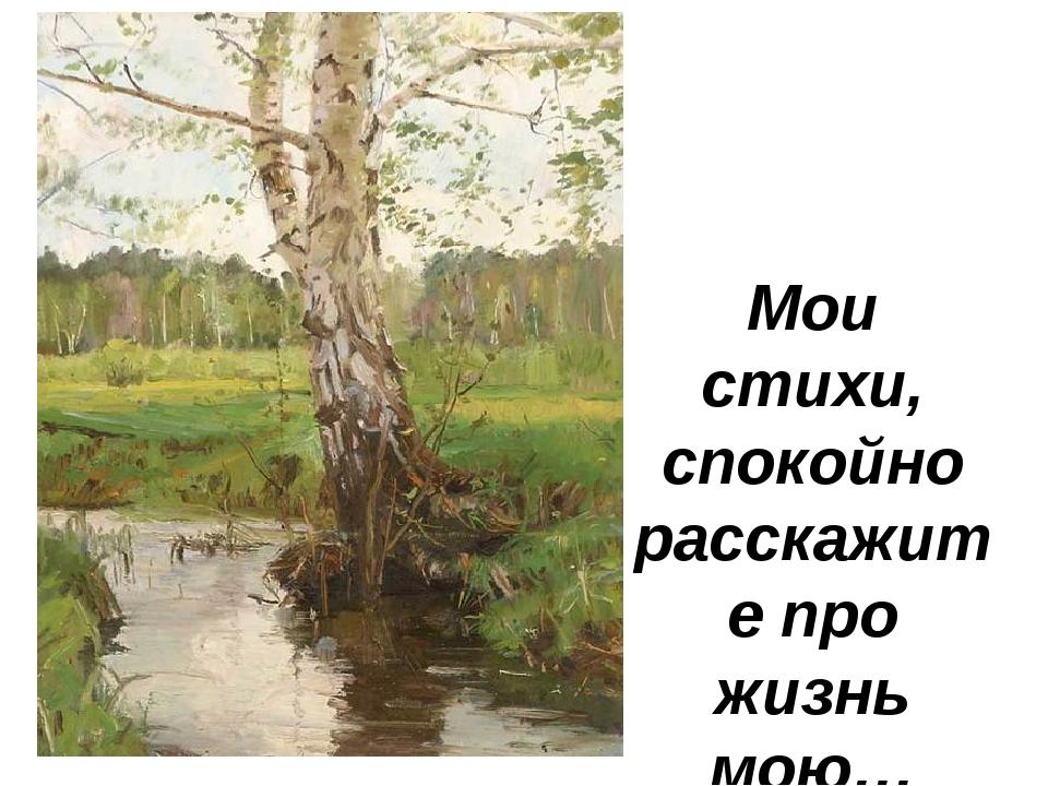 Мои стихи, спокойно расскажите про жизнь мою… С. Есенин Мои