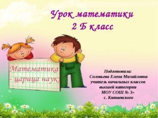 Урок математики 2 Б класс Подготовила: Соловьева Елена Михайловна учитель нач