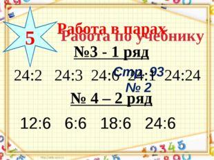 Работа по учебнику Стр. 93 № 2 5 Работа в парах №3 - 1 ряд № 4 – 2 ряд 24:2 2