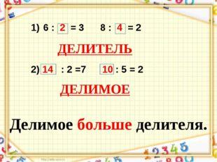 6 : 2 = 3 8 : 4 = 2 2) 14 : 2 =7 10 : 5 = 2 ДЕЛИТЕЛЬ ДЕЛИМОЕ Делимое больше д