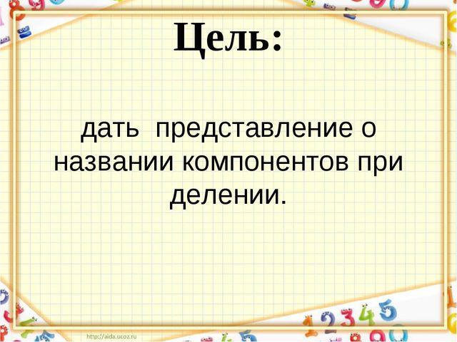 Цель: дать представление о названии компонентов при делении.