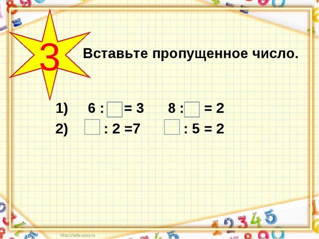 1) 6 : = 3 8 : = 2 2) : 2 =7 : 5 = 2 Вставьте пропущенное число. 3