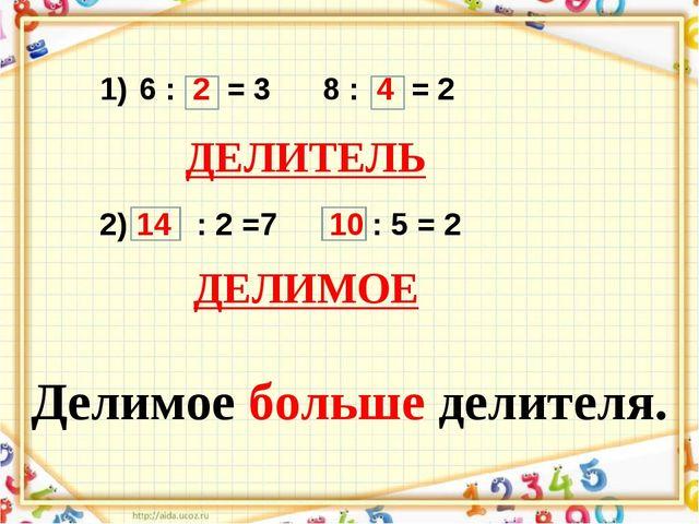 6 : 2 = 3 8 : 4 = 2 2) 14 : 2 =7 10 : 5 = 2 ДЕЛИТЕЛЬ ДЕЛИМОЕ Делимое больше д...
