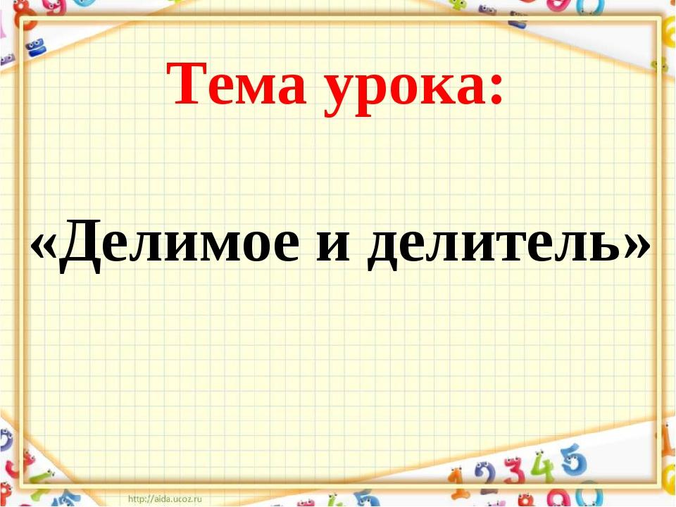 Тема урока: «Делимое и делитель»