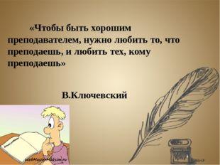 «Чтобы быть хорошим преподавателем, нужно любить то, что преподаешь, и люби