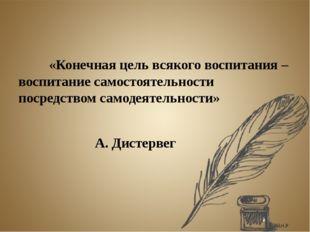 «Конечная цель всякого воспитания – воспитание самостоятельности посредство
