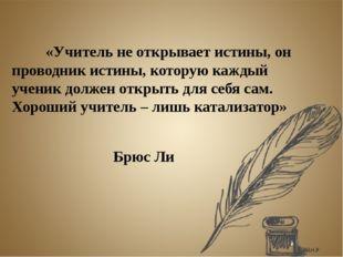 «Учитель не открывает истины, он проводник истины, которую каждый ученик до