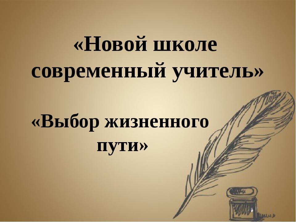 «Выбор жизненного пути» «Новой школе современный учитель»