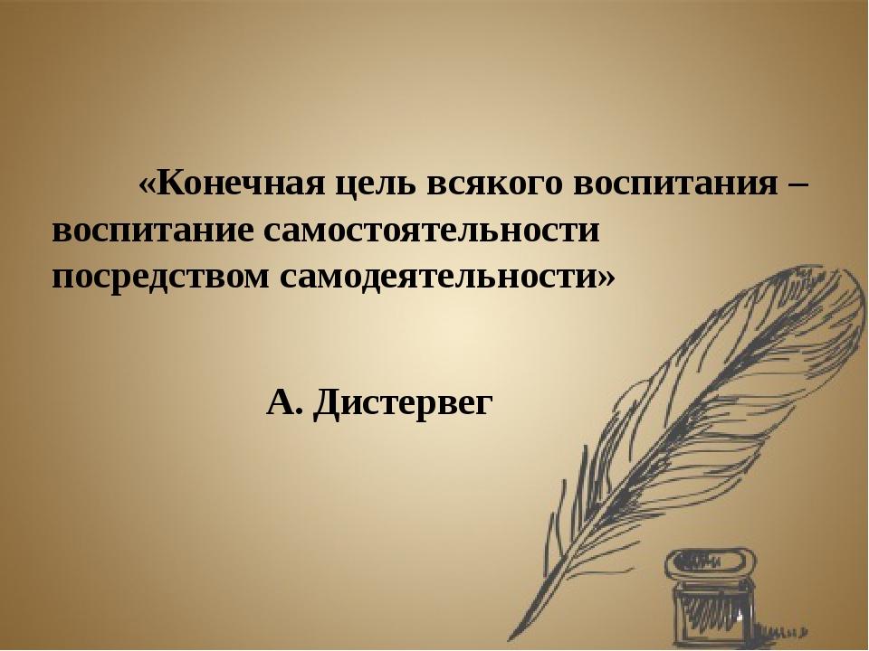 «Конечная цель всякого воспитания – воспитание самостоятельности посредство...