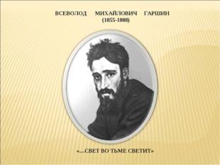 ВСЕВОЛОД МИХАЙЛОВИЧ ГАРШИН (1855-1888) «…СВЕТ ВО ТЬМЕ СВЕТИТ»