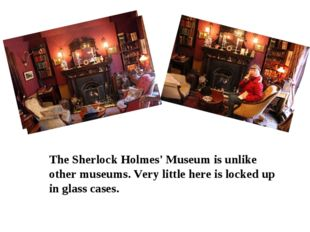 The Sherlock Holmes' Museum is unlike other museums. Very little here is loc