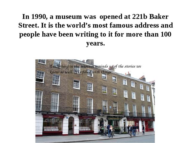 In 1990, a museum was opened at 221b Baker Street. It is the world's most fam...