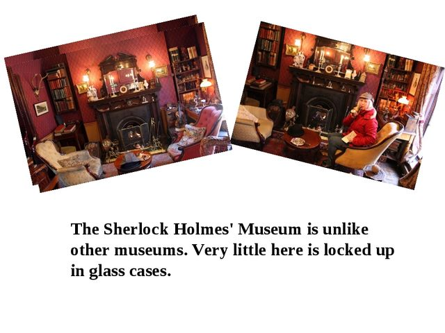 The Sherlock Holmes' Museum is unlike other museums. Very little here is loc...