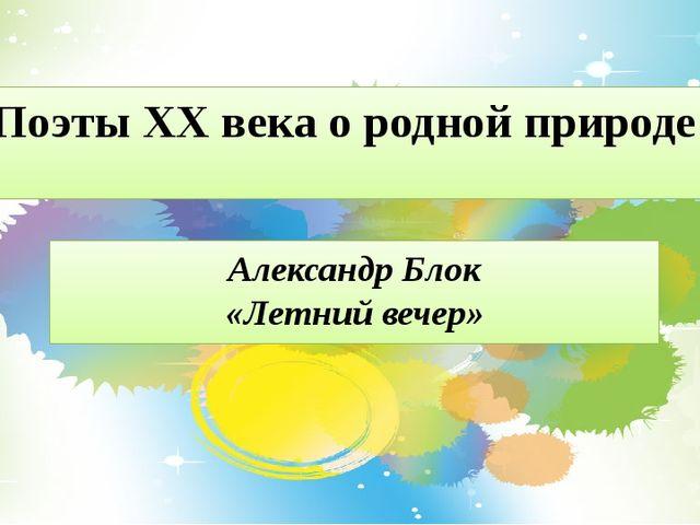 Поэты XX века о родной природе Александр Блок «Летний вечер»