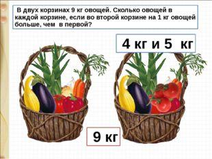 В двух корзинах 9 кг овощей. Сколько овощей в каждой корзине, если во второй